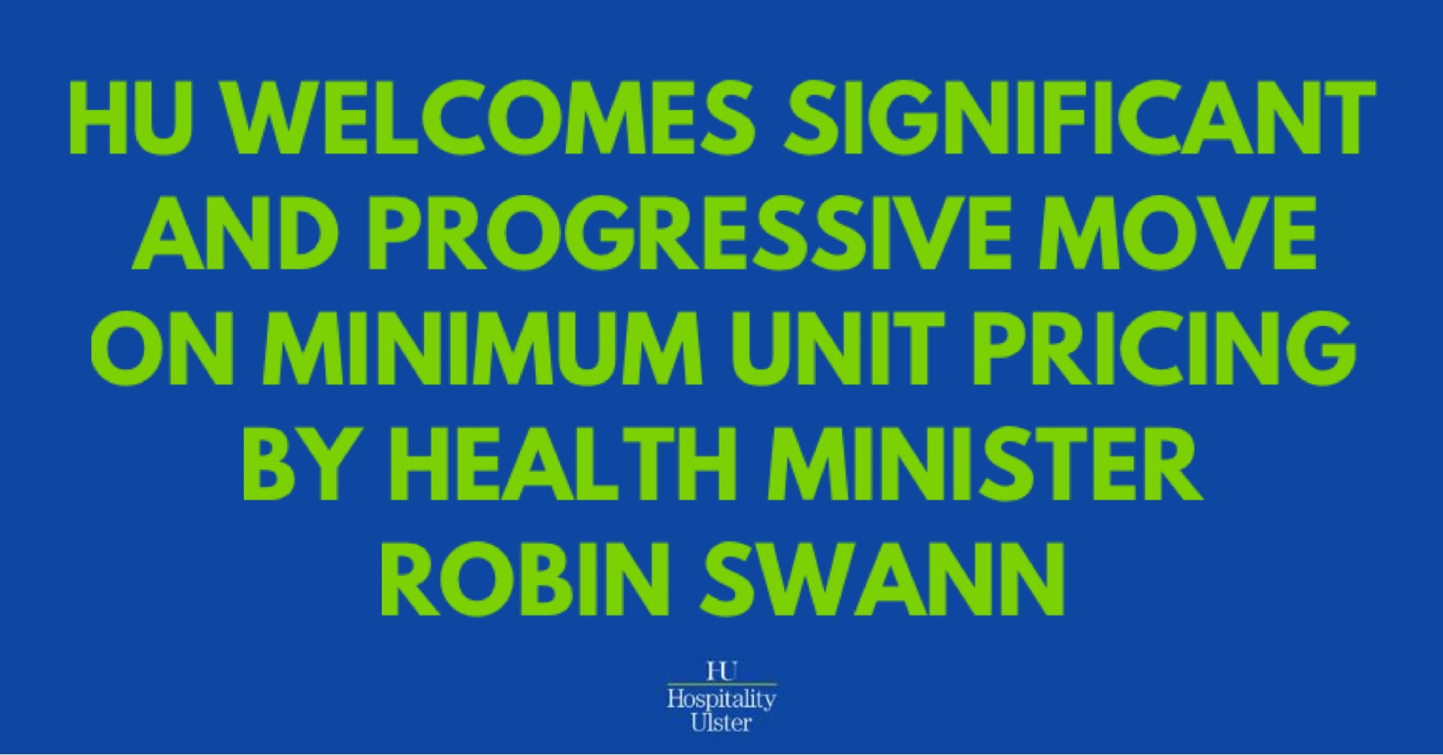 HU WELCOMES SIGNIFICANT AND PROGRESSIVE MOVE ON MINIMUM UNIT PRICING BY HEALTH MINISTER ROBIN SWANN