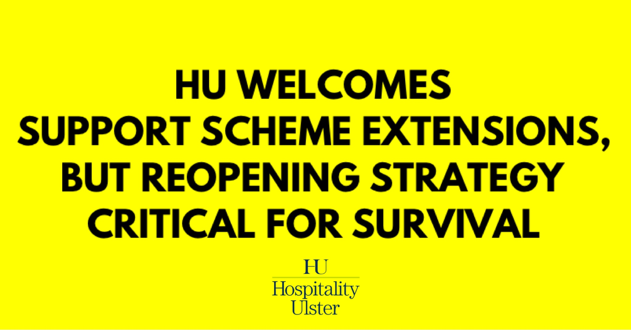 HU WELCOMES SUPPORT SCHEME EXTENSIONS - BUT REOPENING STRATEGY CRITICAL FOR SURVIVAL