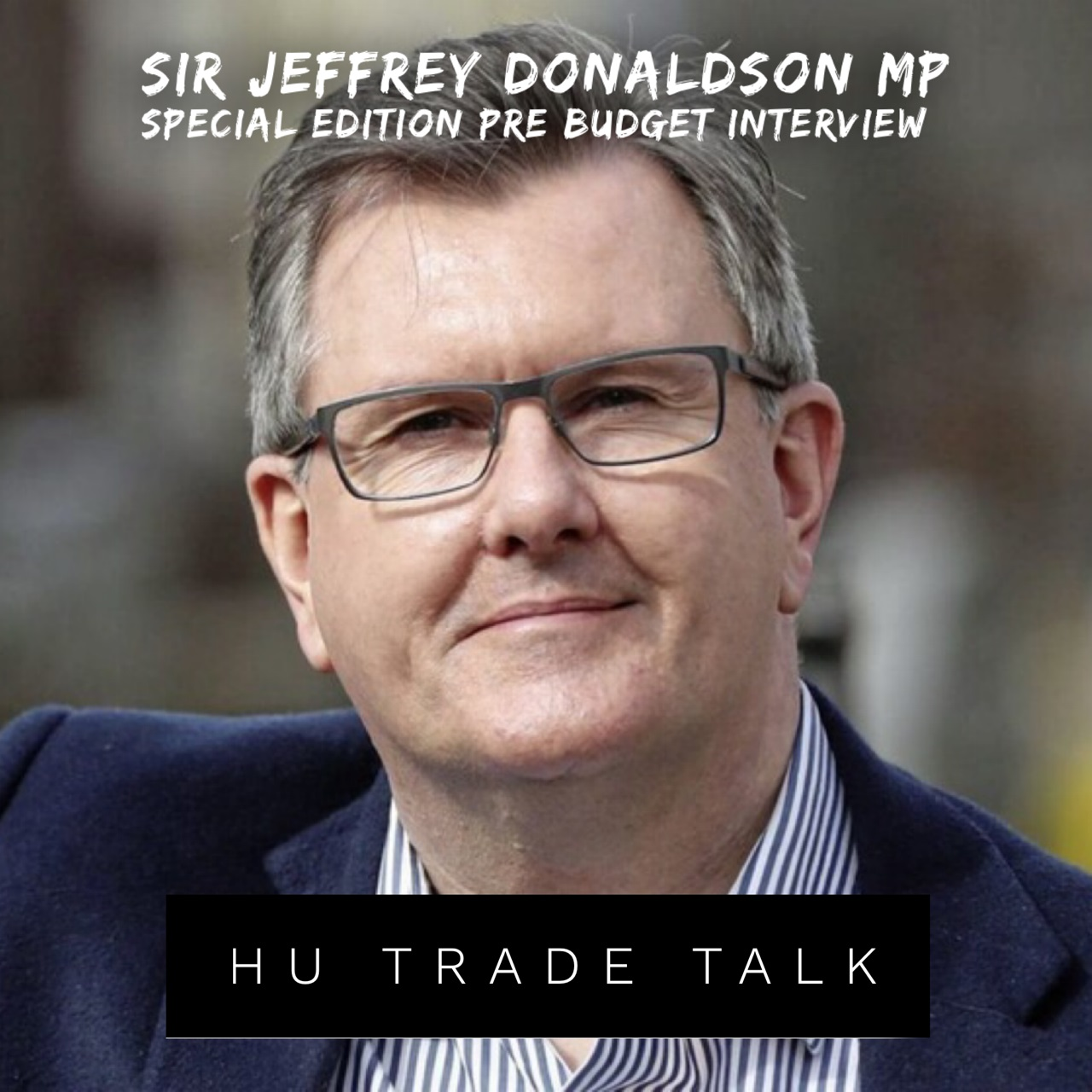 PODCAST HU Trade Talk Speaks With Sir Jeffrey Donaldson Ahead Of UK Budget